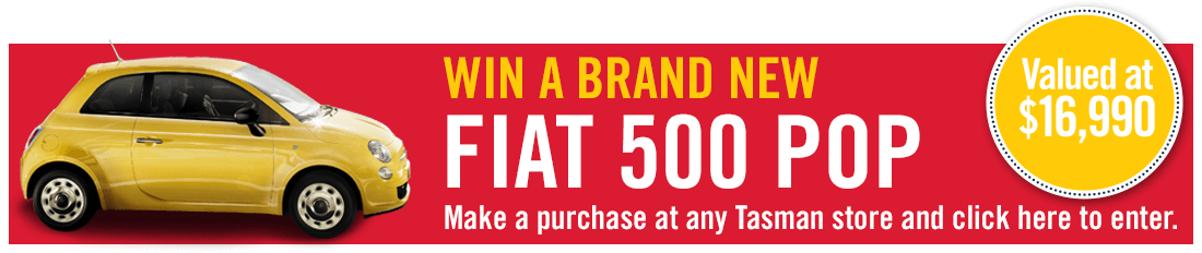 Win a brand new Fiat 500 Pop. Valued at $16,990. Make a purchase at any Tasman store and enter here.